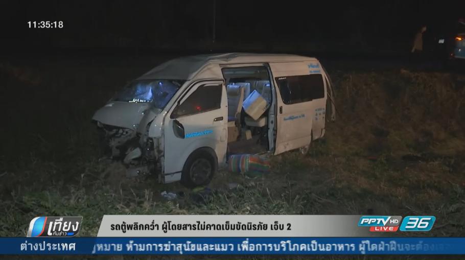 รถตู้พลิกคว่ำ ผู้โดยสารไม่คาดเข็มขัดนิรภัย เจ็บ 2 ราย