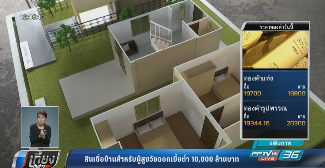 สินเชื่อบ้านสำหรับผู้สูงวัยดอกเบี้ยต่ำ 10,000 ล้านบาท
