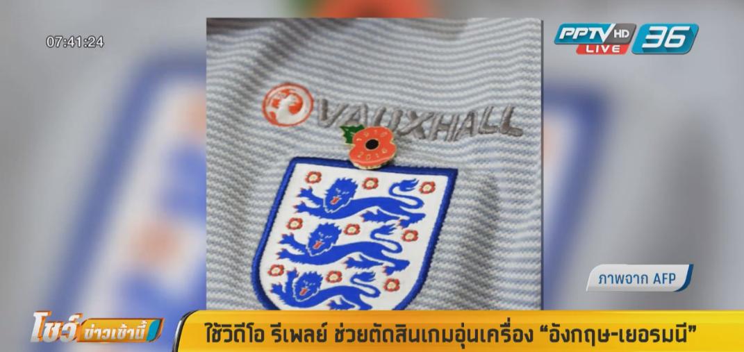 """ใช้วิดีโอ รีเพลย์ ช่วยตัดสินเกมอุ่นเครื่อง """"อังกฤษ-เยอรมนี"""""""