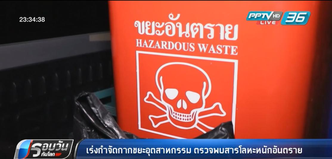 เร่งกำจัดกากขยะอุตสาหกรรม ตรวจพบสารโลหะหนักเป็นอันตราย