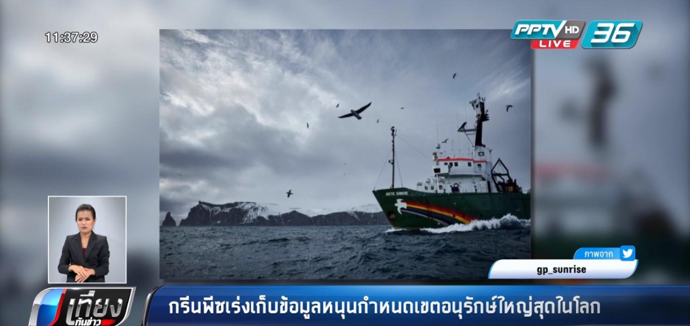กรีนพีซเร่งเก็บข้อมูลหนุนกำหนดเขตอนุรักษ์ใหญ่สุดในโลก