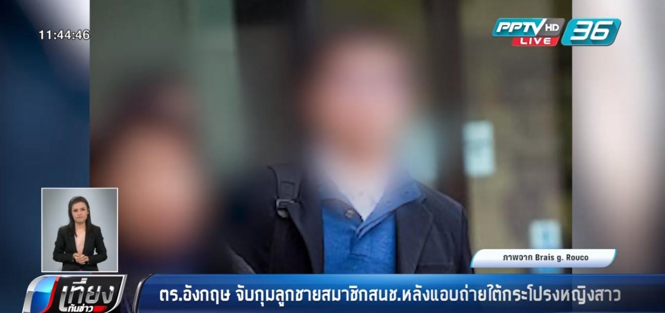 ตำรวจอังกฤษ จับกุมลูกชายสมาชิกสนช.หลังแอบถ่ายใต้กระโปรงหญิงสาว