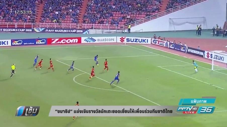 """""""ชนาธิป"""" แบ่งเงินรางวัลนักเตะยอดเยี่ยมให้เพื่อนร่วมทีมชาติไทย"""