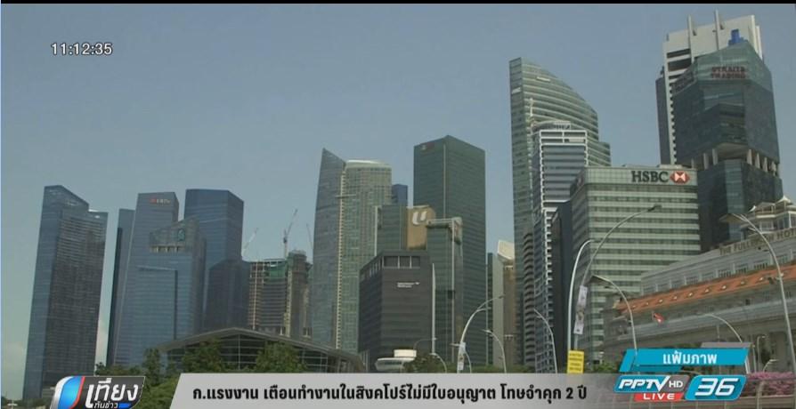 ก.แรงงาน เตือนทำงานในสิงคโปร์ไม่มีใบอนุญาต โทษจำคุก 2 ปี