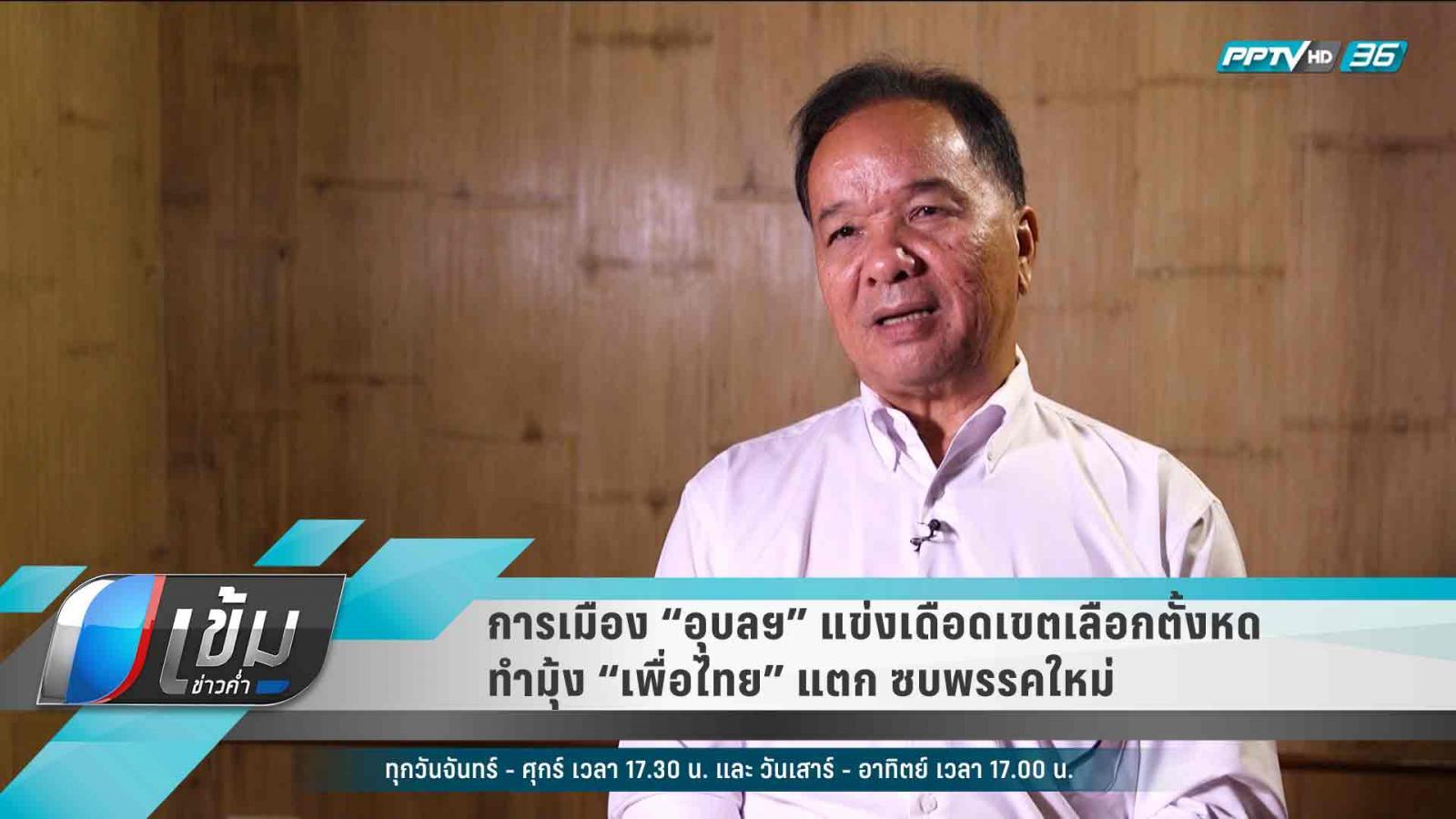 """การเมือง """"อุบลฯ"""" แข่งเดือด เขตเลือกตั้งหด ทำมุ้ง """"เพื่อไทย"""" แตก ซบพรรคใหม่"""