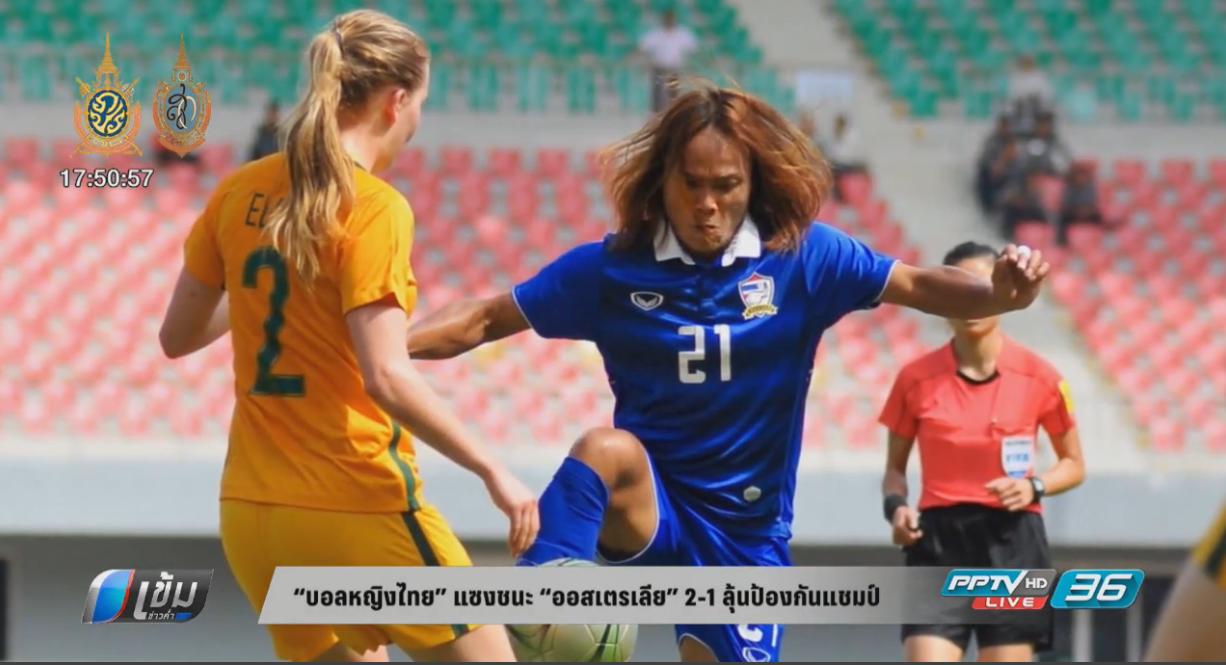 """""""บอลหญิงไทย"""" แซงชนะ """"ออสเตรเลีย"""" 2-1 ลุ้นป้องกันแชมป์"""