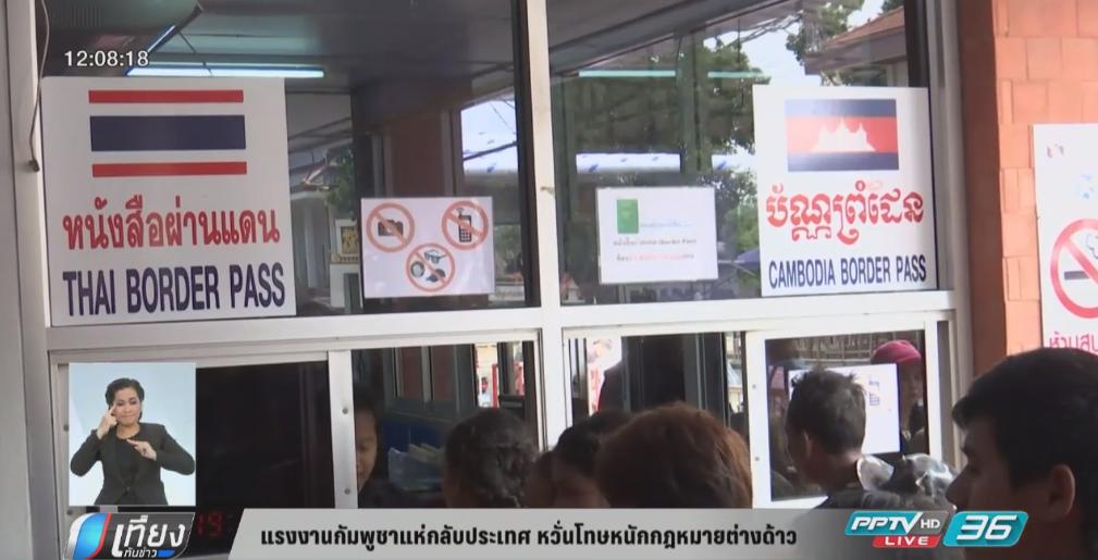แรงงานกัมพูชาแห่กลับประเทศ หวั่นโทษหนักกฎหมายต่างด้าว