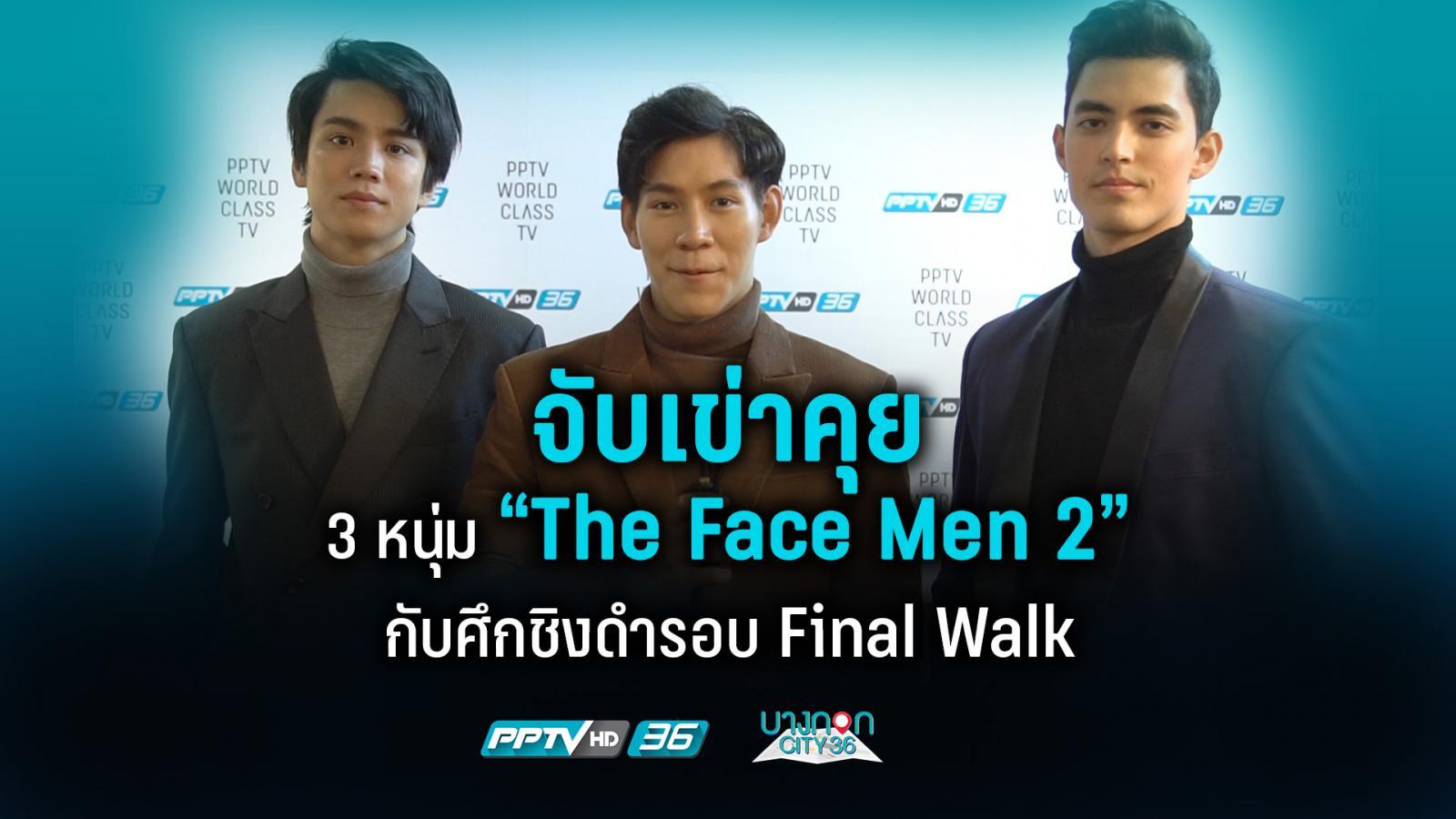 """จับเข่าคุย 3 หนุ่ม """"The Face Men 2"""" กับศึกชิงดำรอบ Final Walk"""