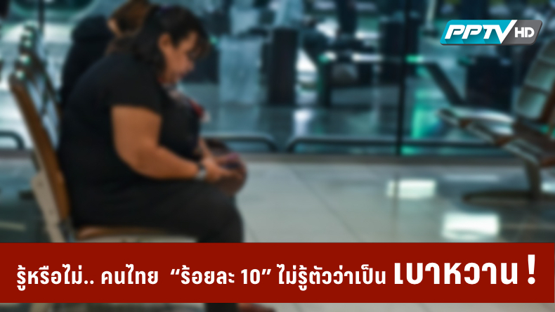 """รู้หรือไม่.. คนไทย """"ร้อยละ 10"""" ไม่รู้ตัวว่าเป็นเบาหวาน !"""