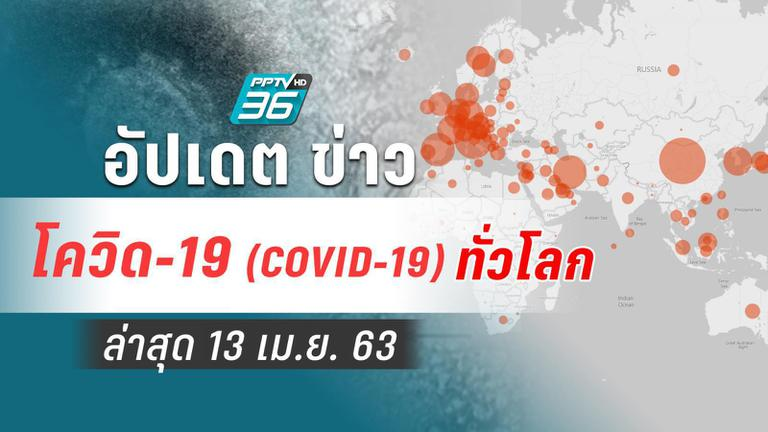 อัปเดตข่าว สถานการณ์ โควิด-19 ทั่วโลก ล่าสุด 13 เม.ย. 63