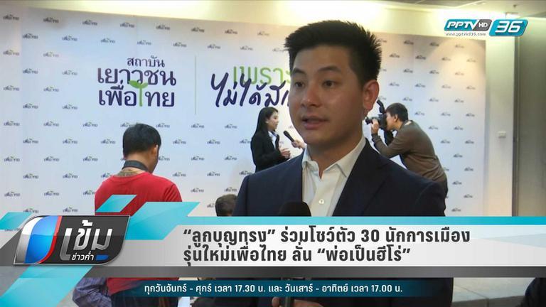 """""""ลูกบุญทรง"""" ร่วมโชว์ตัว 30 นักการเมืองรุ่นใหม่เพื่อไทย ลั่น """"พ่อเป็นฮีโร่"""""""