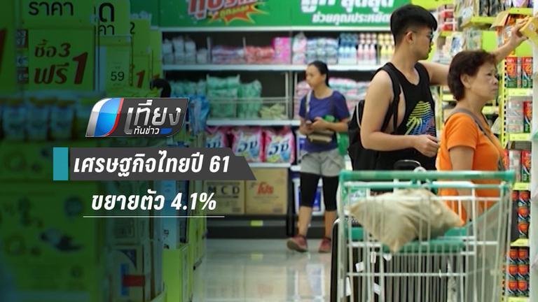 เศรษฐกิจไทยปี 61 ขยายตัว 4.1% สูงสุดในรอบ 6 ปี