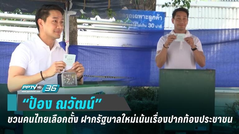 """""""ป้อง ณวัฒน์"""" ชวนคนไทยเลือกตั้ง ฝากรัฐบาลใหม่เน้นเรื่องปากท้องประชาชน"""