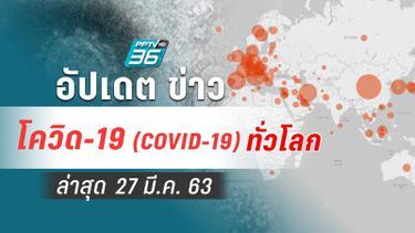 อัปเดตข่าว สถานการณ์ โควิด-19 ทั่วโลก ล่าสุด 27 มี.ค.63