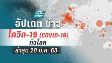 อัปเดต สถานการณ์ โควิด-19 ทั่วโลก ล่าสุด 20 มี.ค.63