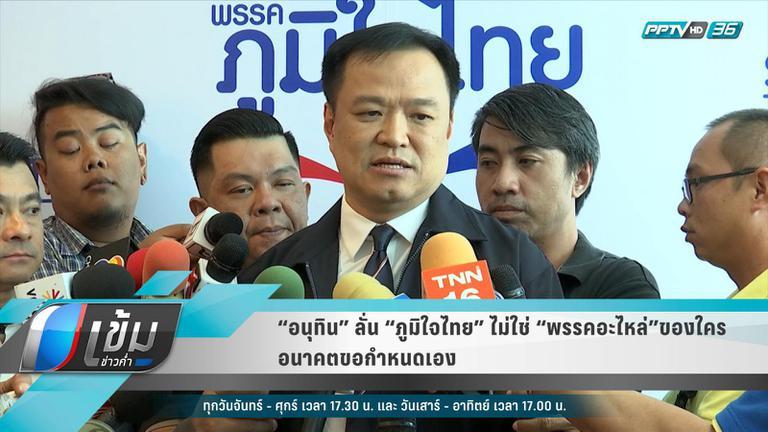 """""""อนุทิน"""" ลั่น """"ภูมิใจไทย"""" ไม่ใช่ """"พรรคอะไหล่""""ของใคร อนาคตขอกำหนดเอง"""