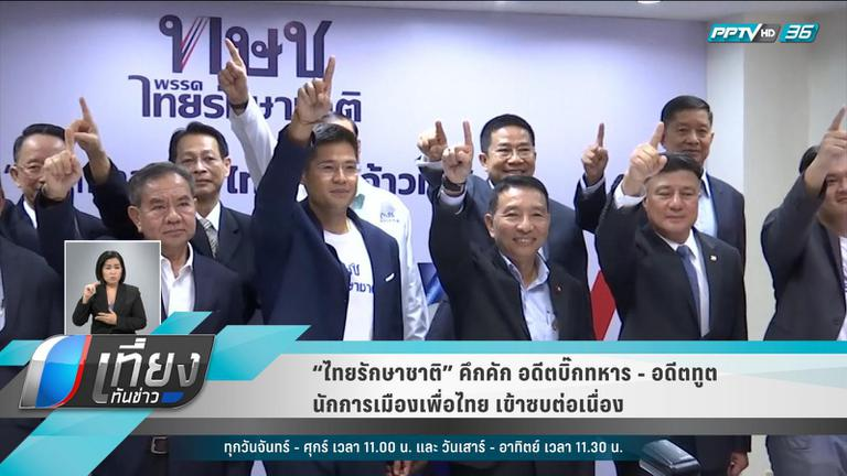 """""""ไทยรักษาชาติ"""" คึกคัก  อดีตบิ๊กทหาร  -อดีตทูต – นักการเมืองเพื่อไทย เข้าซบต่อเนื่อง"""