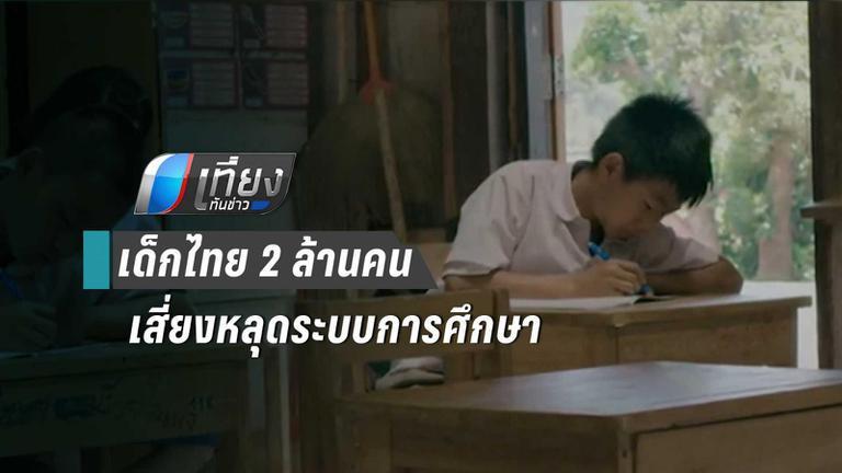 อึ้ง! เด็กไทย 2 ล้านคน เสี่ยงหลุดจากระบบการศึกษา เพราะยากจน