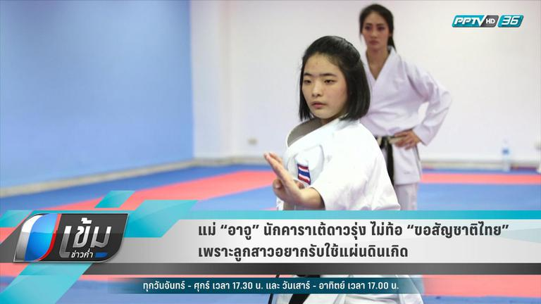 """แม่ """"อาจู"""" นักคาราเต้ดาวรุ่ง ไม่ท้อ """"ขอสัญชาติไทย""""เผยลูกสาวอยากรับใช้แผ่นดินเกิด"""