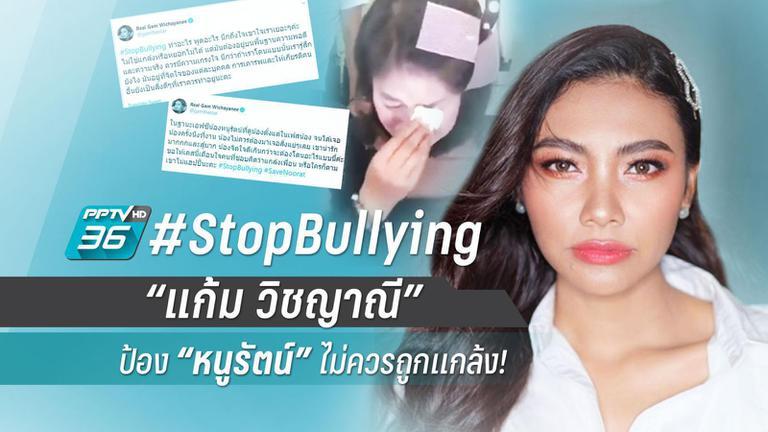 "#StopBullying ""แก้ม วิชญาณี"" ป้อง ""หนูรัตน์"" ไม่ควรถูกแกล้ง!"