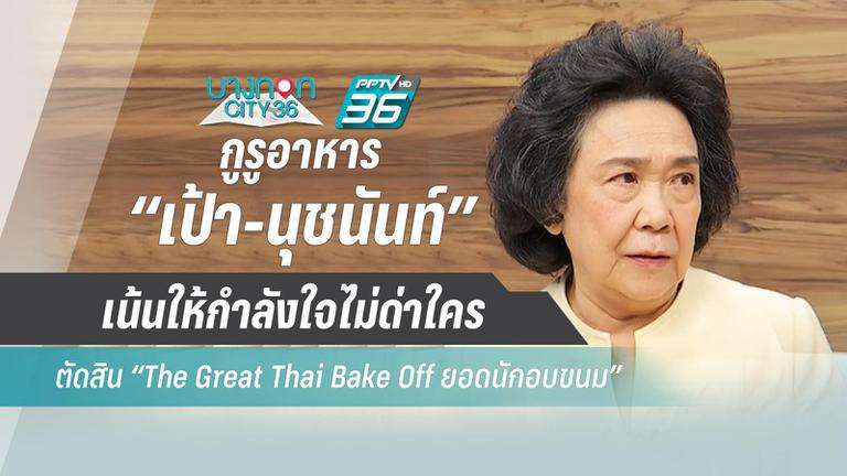 """กูรูอาหาร """"เป้า-นุชนันท์"""" เน้นให้กำลังใจไม่ด่าใคร ตัดสิน """"The Great Thai Bake Off ยอดนักอบขนม"""""""