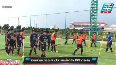 ส.บอลไทยนำร่องใช้ VAR แบงค็อกคัพ PPTV ยิงสด