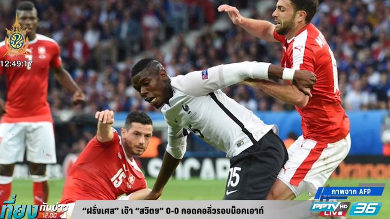 """""""ฝรั่งเศส"""" เจ๊า """"สวิตฯ"""" 0-0 กอดคอลิ่วรอบน็อคเอาท์"""