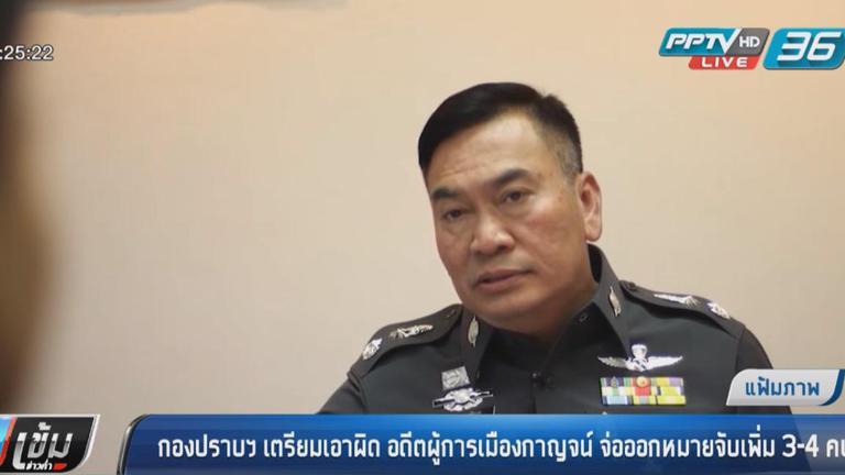 ตำรวจกองปราบเตรียมเอาผิด อดีตผู้การเมืองกาญจน์ จ่อออกหมายจับเพิ่ม 3-4 คน