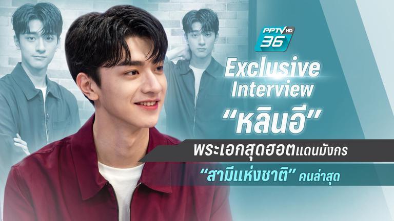 "Exclusive Interview ""หลินอี"" พระเอกสุดฮอตแดนมังกร ""สามีแห่งชาติ"" คนล่าสุด"