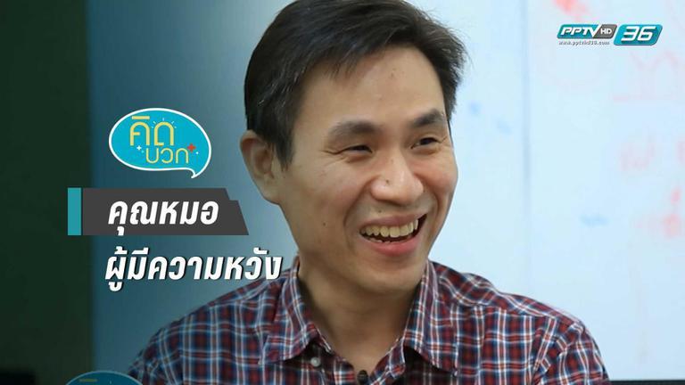 คุณหมอผู้มีความหวัง มุ่งมั่นพัฒนาให้คนไทยได้ใช้ยารักษามะเร็ง