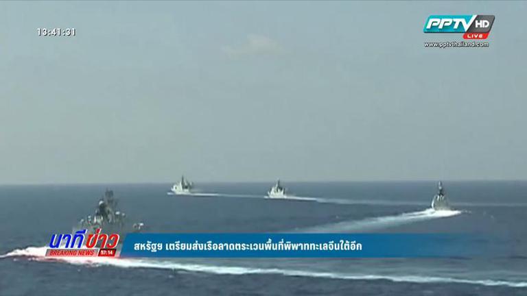 สหรัฐฯ จ่อส่งเรือลาดตระเวนพื้นที่พิพาททะเลจีนใต้อีก