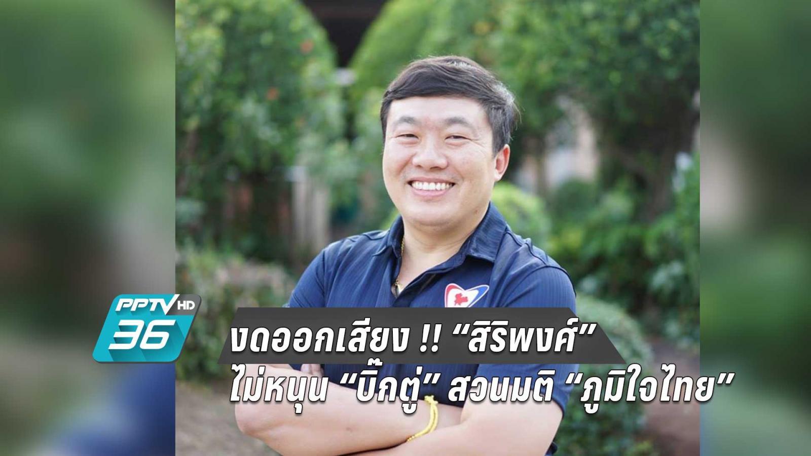"""งดออกเสียง !! """"สิริพงศ์"""" ไม่หนุน """"บิ๊กตู่"""" สวนมติ """"ภูมิใจไทย"""""""