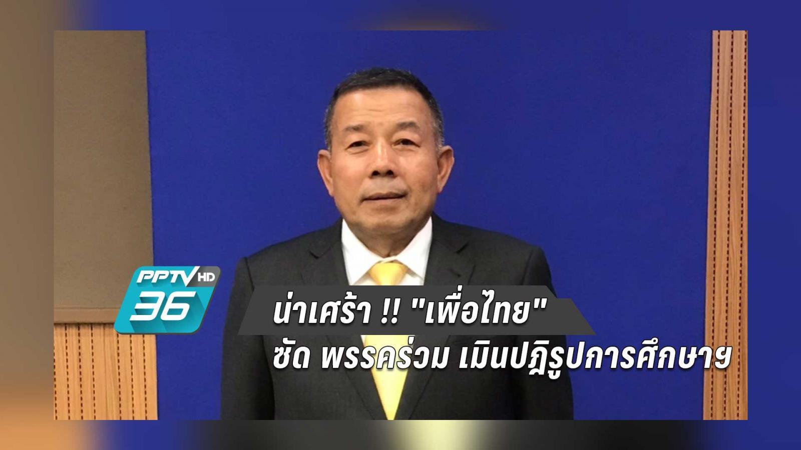 """น่าเศร้า !! """"เพื่อไทย"""" ซัด พรรคร่วม เมินปฎิรูปการศึกษาฯ"""