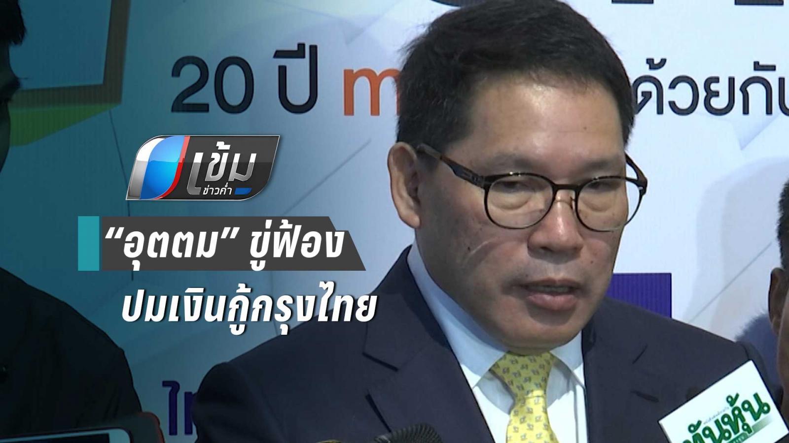 """""""อุตตม"""" ขู่ฟ้อง หากฝ่ายค้านบิดเบือนปมเงินกู้แบงค์กรุงไทย"""