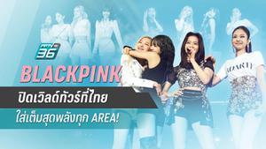 BLACKPINK ปิดเวิลด์ทัวร์ที่ไทย ใส่เต็มสุดพลังทุก AREA