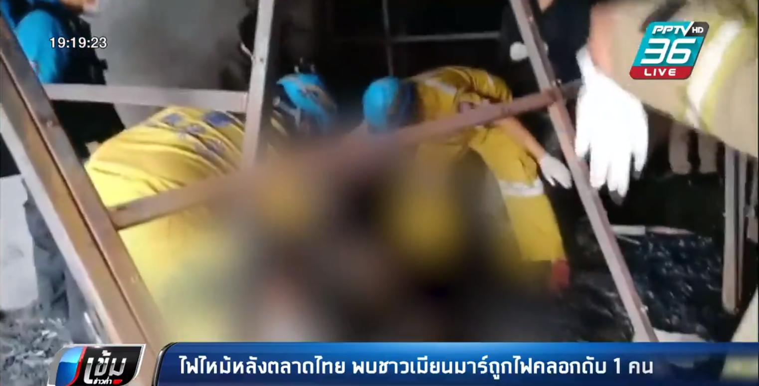 ไฟไหม้หลังตลาดไทย พบชาวเมียนมาร์ถูกไฟคลอกดับ 1 คน