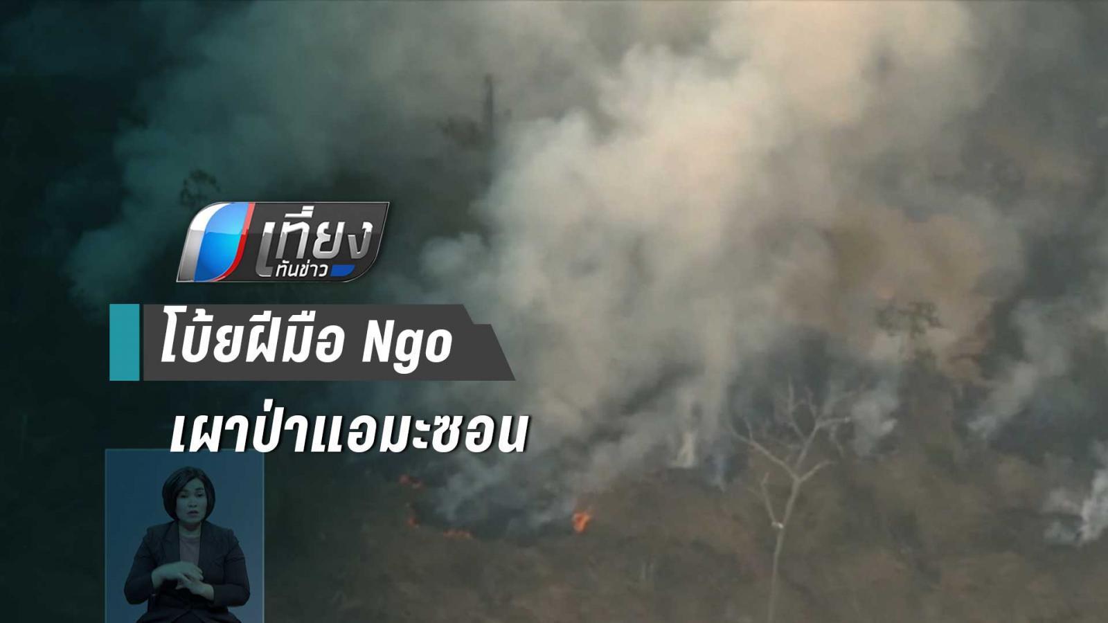 ประธานาธิบดีบราซิล ซัดฝีมือ NGO เผาป่า สร้างเรื่องโจมตีรัฐบาล