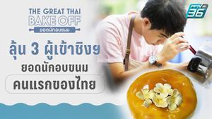 ลุ้น 3 ผู้เข้าชิงฯ ยอดนักอบขนมคนแรกของไทย ฝ่าด่านอรหันต์ ฉีกกรอบการทำขนมแบบเดิมๆ
