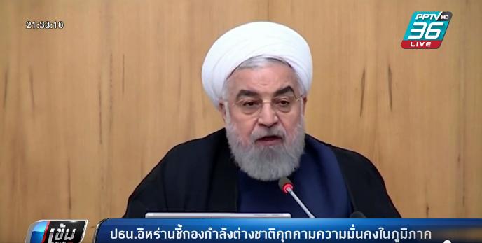 ปธน.อิหร่าน ชี้ กองกำลังต่างชาติคุกคามความมั่นคงในภูมิภาค