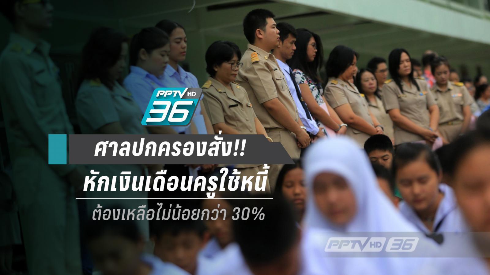 ครูเฮ!! ศาลปกครองสั่ง หักเงินเดือนใช้หนี้ ต้องเหลือไม่น้อยกว่า 30%