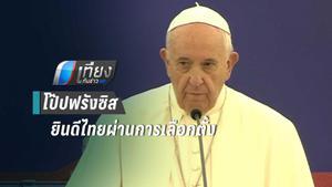 โป๊ปฟรังซิส ยินดีไทยผ่านการเลือกตั้งก้าวสู่ประชาธิปไตย