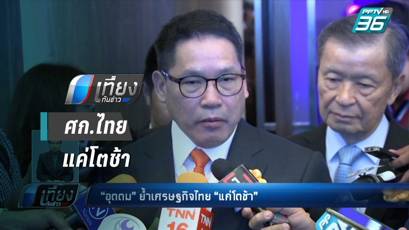 """""""อุตตม"""" ย้ำเศรษฐกิจไทยไม่ได้หดตัว """"แค่โตช้า"""""""