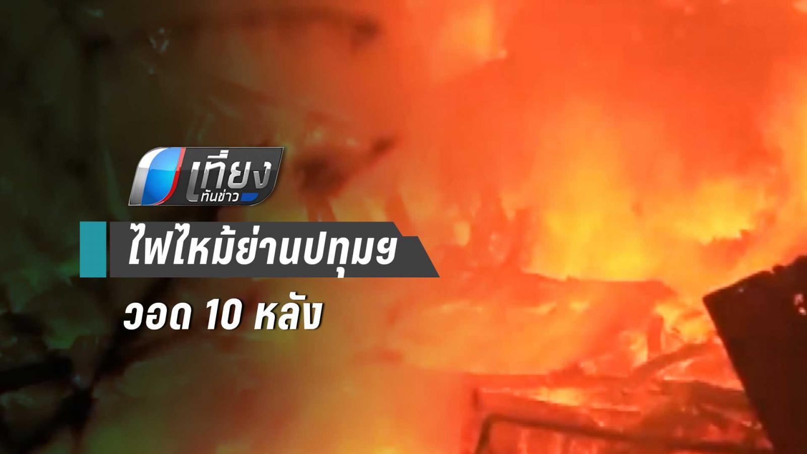 ไฟไหม้ชุมชนย่านปทุมฯ วอดเกลี้ยง 10 หลัง