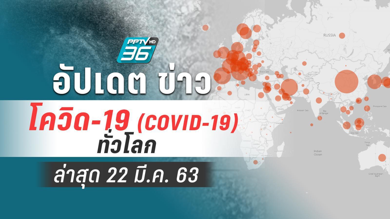 อัปเดตข่าว สถานการณ์ โควิด-19 ทั่วโลก ล่าสุด 22 มี.ค.63
