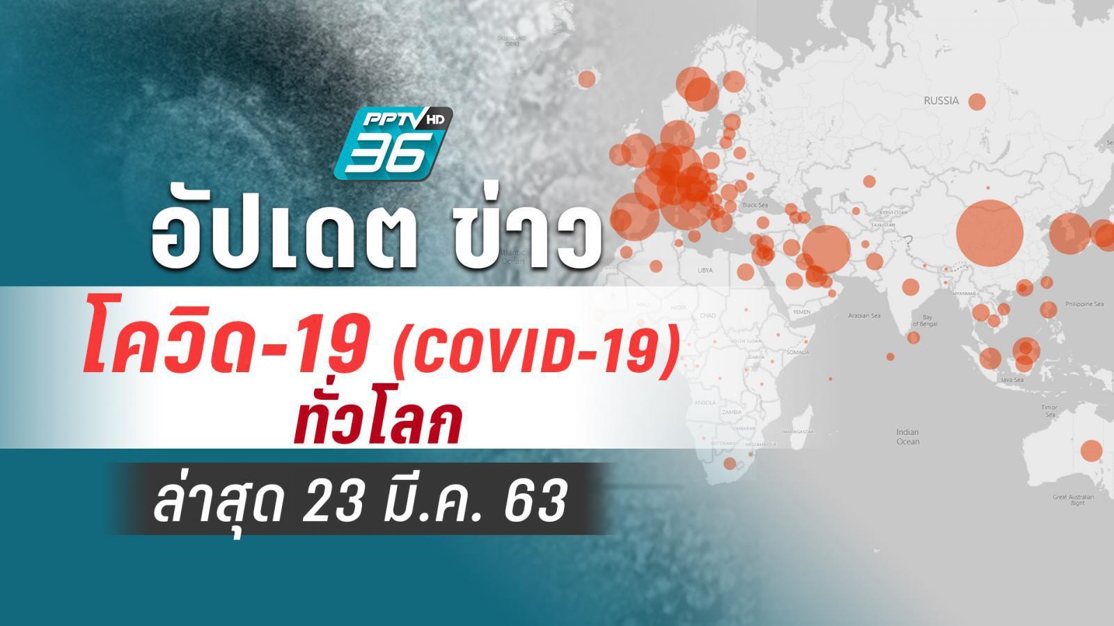 อัปเดตข่าว สถานการณ์ โควิด-19 ทั่วโลก ล่าสุด 23 มี.ค.63