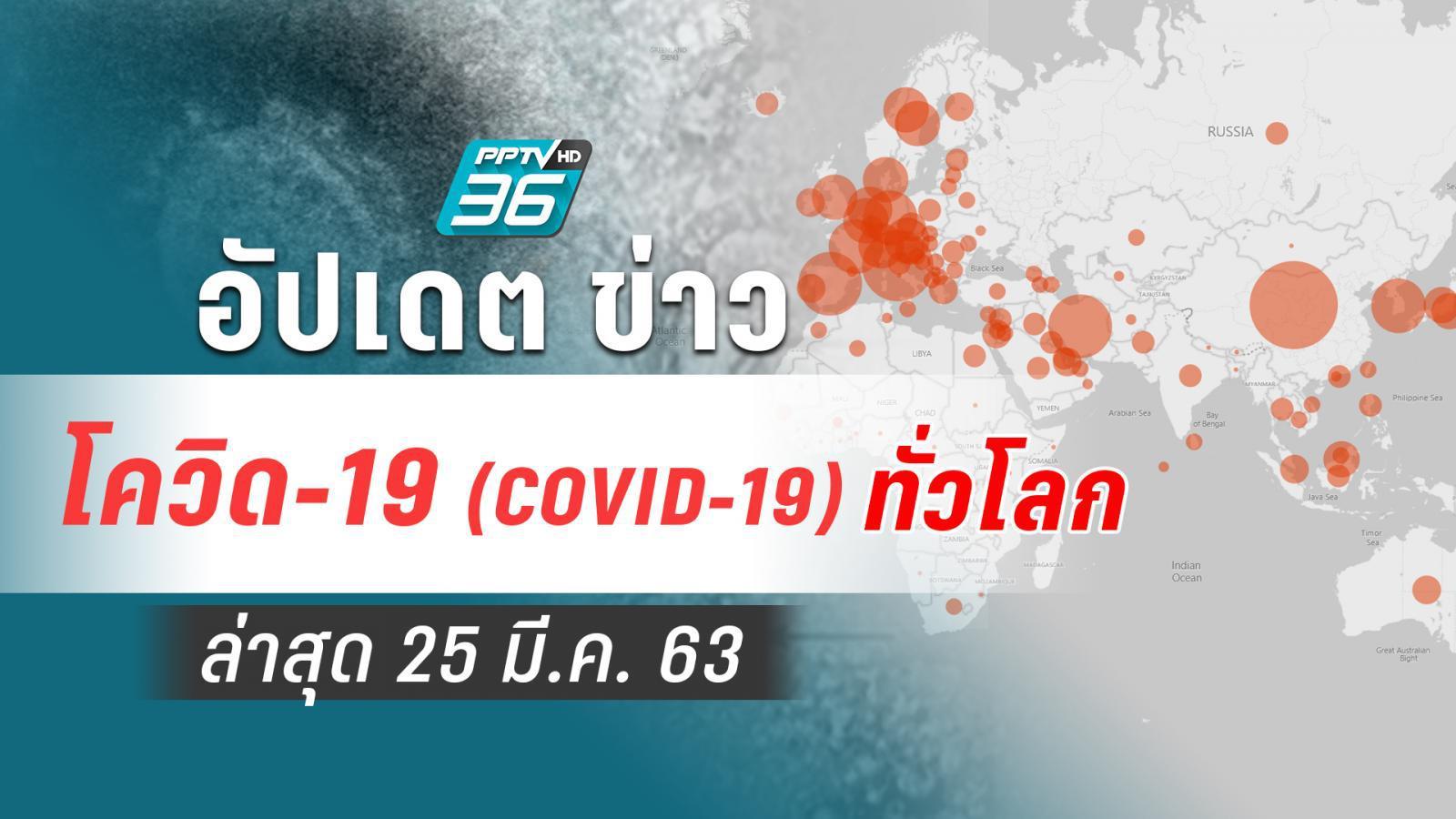 อัปเดตข่าว สถานการณ์ โควิด-19 ทั่วโลก ล่าสุด 25 มี.ค.63