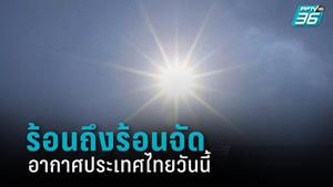 อุตุฯ เตือน ไทยร้อนถึงร้อนจัด อุณหภูมิสูงสุด 41 องศาฯ ตอนบนระวังพายุฝน