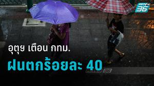 อุตุฯ เตือน กทม.ระวังพายุฤดูร้อน -ฝนตกร้อยละ 40 ของพื้นที่