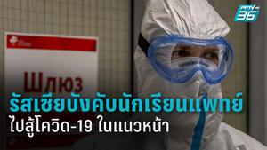 รัสเซียบังคับนักเรียนแพทย์ไปสู้โควิด-19 ในแนวหน้า