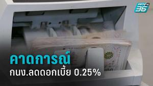 คาดการณ์ กนง.ลดดอกเบี้ย 0.25% เพื่อประคองเศรษฐกิจ